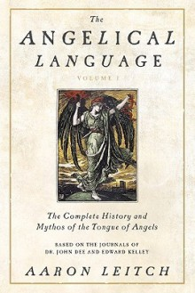 The Angelical Language, Volume I: The Complete History and Mythos of the Tongue of Angels - Aaron Leitch