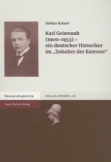 """Karl Griewank (1900-1953): Ein Deutscher Historiker Im """"Zeitalter der Extreme"""" - Tobias Kaiser"""