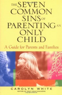 The Seven Common Sins of Parenting An Only Child: A Guide for Parents and Families: A Guide for Parents, Kids, and Families - Carolyn White, Kirsten Smith