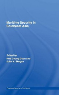 Maritime Security in Southeast Asia (Routledge Security in Asia Series) - Kwa Chong Guan, John Skogan