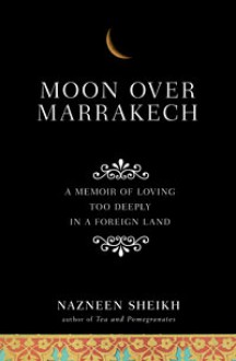 Moon Over Marrakech: A Memoir of Loving Too Deeply in a Foreign Land - Nazneen Sheikh