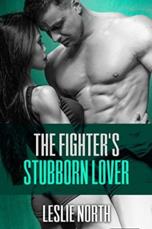 The Fighter's Stubborn Lover - Leslie North