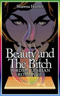 Beauty and the Bitch: A BDSM Lesbian Romance - Shawna Hunter