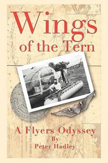 Wings of the Tern: A Flyers Odyssey - Peter E Hadley