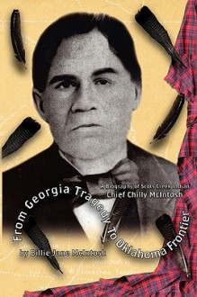 From Georgia Tragedy to Oklahoma Frontier - A Biography of Scots Creek Indian Chief Chilly McIntosh - Billie Jane McIntosh