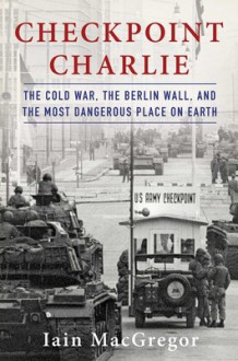 Checkpoint Charlie: The Cold War, The Berlin Wall, and the Most Dangerous Place On Earth - Iain MacGregor