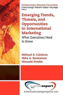 Emerging Trends, Threats and Opportunities in International Marketing: What Executives Need to Know - Michael R. Czinkota, Ilkka Ronkainen, Masaaki Kotabe