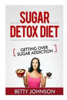 Sugar Detox Diet Getting Over Sugar Addiction: Breaking the Addiction to Sugar - Betty Johnson