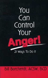 You Can Control Your Anger!: 21 Ways to Do It - Bill Borcherdt