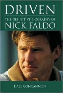 Driven: The Definitive Biography Of Nick Faldo - Dale Concannon