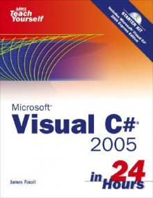 Sams Teach Yourself Visual C# 2005 in 24 Hours Complete Starter Kit [With CDROM] - James D. Foxall