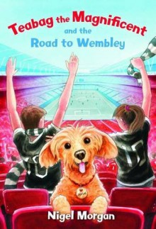 Teabag the Magnificent and the Road to Wembley - Nigel Paul Morgan