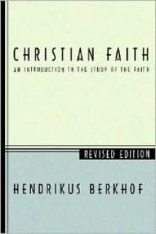 Christian Faith: An Introduction to the Study of the Faith - Hendrikus Berkhof