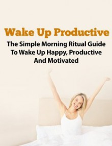 Wake Up Productive - The Simple Morning Ritual Guide To Being Productive and Motivated (Morning Ritual, Morning Routine, Productive Thinking, Wake Up Successful, Wake Up Call) - John Rogers