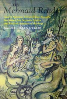 The Mermaid Reader: And of Mermen, Nixies, Water Nymphs, Sea Sirens, Sea Serpents, Sprites and Kindred Creatures of the Deep - Helen O'Clery, Enrico Arno