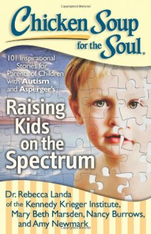 Chicken Soup for the Soul: Raising Kids on the Spectrum: 101 Inspirational Stories for Parents of Children with Autism and Asperger's - Rebecca Landa, Mary Beth Marsden, Nancy Burrows, Carrie Malinowski