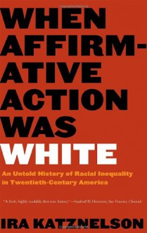 When Affirmative Action Was White: An Untold History of Racial Inequality in Twentieth-Century America - Ira Katznelson