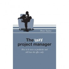 The Lazy Project Manager: How to be Twice as Productive and Still Leave the Office Early - Peter Taylor