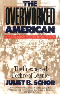 Overworked American: The Unexpected Decline of Leisure - Juliet B. Schor