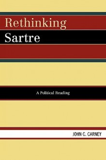 Rethinking Sartre: A Political Reading - John Carney