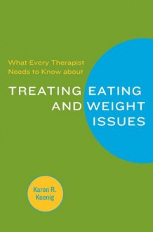 What Every Therapist Needs to Know about Treating Eating and Weight Issues - Karen R. Koenig