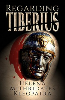 Regarding Tiberius: An Epic Tragedy of Mass Murder, Sworn Vengeance, Forbidden Love, Greek Ambition, Persian Honor, & Roman Might in the Ancient Near East - Helena Mithridates Kleopatra,Bartholomew Boge,Raelenne Boge,Rosani Akhtar-Moore