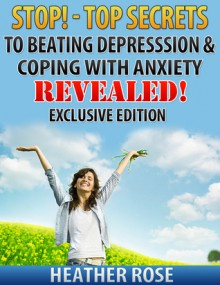 Anxiety and Depression: Stop!-Top Secrets To Beating Depression & Coping With Anxiety..Revealed! - Exclusive Edition (The Depression And Anxiety Self Help Cure) - Heather Rose