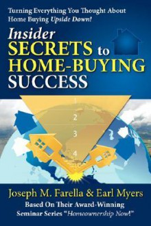 Insider Secrets to Home-Buying Success: Turning Everything You Ever Thought about Home Buying Upside Down! - Joseph Farella, Earl Myers