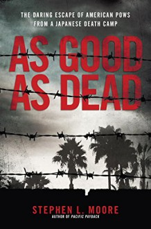 As Good As Dead: The Daring Escape of American POWs From a Japanese Death Camp - Stephen L. Moore