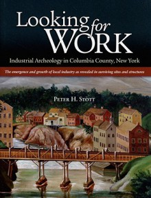 Looking for Work: Industrial Archeology in Columbia County, New York: The Emergency and Growth of Local Industry as Revealed in Surviving Sites and Structures - Peter H. Stott