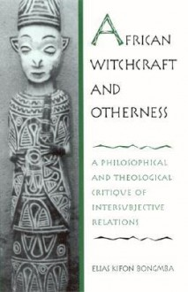 African Witchcraft and Otherness: A Philosophical and Theological Critique of Intersubjective Relations - Elias Kifon Bongmba