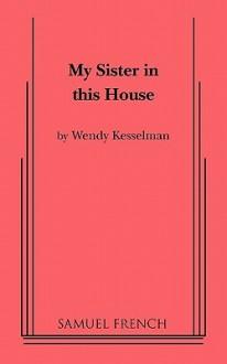 My Sister in This House - Wendy Ann Kesselman