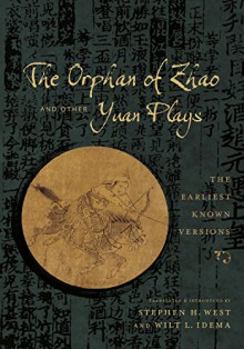 The Orphan of Zhao and Other Yuan Plays: The Orphan of Zhao and Other Yuan Plays: The Earliest Known Versions (Translations from the Asian Classics) - Stephen H. West, Wilt L. Idema