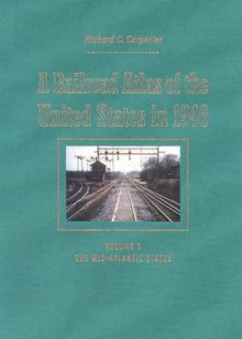 A Railroad Atlas of the United States in 1946: Volume 1: The Mid-Atlantic States - Richard C. Carpenter