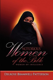 Notorious Women of the Bible: Women of Influence - Delrose Bramwell-Patterson