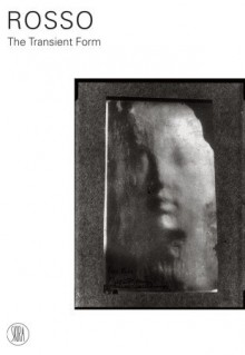 Medardo Rosso: The Transient Form - Paola Mola