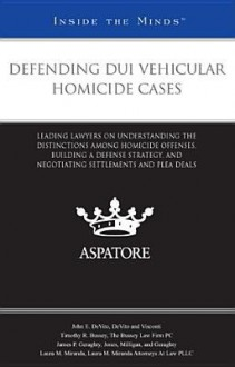Defending DUI Vehicular Homicide Cases: Leading Lawyers on Understanding the Distinctions Among Homicide Offenses, Building a Defense Strategy, and Negotiating Settlements and Plea Deals (Inside the Minds) - Various