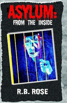 Asylum: From the Inside - R. B. Rose