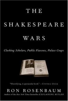 The Shakespeare Wars: Clashing Scholars, Public Fiascoes, Palace Coups - Ron Rosenbaum