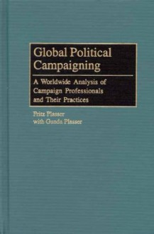 Global Political Campaigning: A Worldwide Analysis Of Campaign Professionals And Their Practices - Fritz Plasser, Gunda Plasser