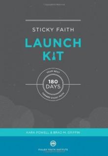 Sticky Faith Launch Kit: Your Next 180 Days Toward Sticky Faith - Kara Powell, Brad M. Griffin