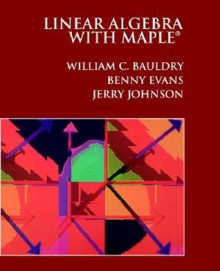Linear Algebra with Maple: A Self-Teaching Guide - William C. Bauldry, Benny Evans, Jerry Johnson