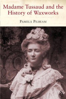 Madame Tussaud: and the History of Waxworks - Pamela M. Pilbeam