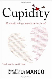 Cupidity: 50 Stupid Things People Do For Love And How To Avoid Them - Michael DiMarco, Hayley DiMarco