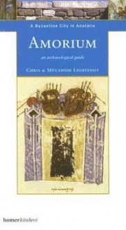 Amorium: A Byzantine City in Anatolia - An Archaeological Guide - Chris Lightfoot
