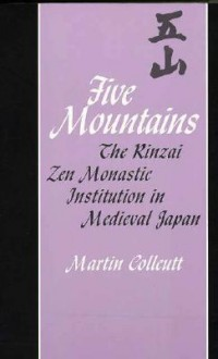 Five Mountains: The Rinzai Zen Monastic Institution in Medieval Japan - Martin Collcutt