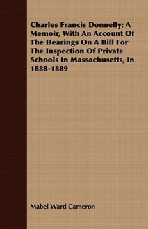 Charles Francis Donnelly; A Memoir, with an Account of the Hearings on a Bill for the Inspection of Private Schools in Massachusetts, in 1888-1889 - Mabel Ward Cameron