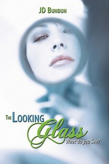 The Looking Glass: What Do You See? - J.D. Bundun