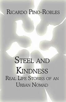 Steel and Kindness: Real Life Stories of an Urban Nomad - Ricardo Pino-Robles