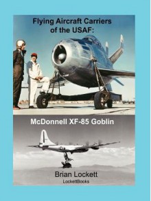 Flying Aircraft Carriers of the USAF: McDonnell Xf-85 Goblin - Brian Lockett